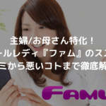 主婦:お母さん特化メールレディ『ファム』のススメ〜口コミから悪いコトまで徹底解説!〜_アイキャッチ